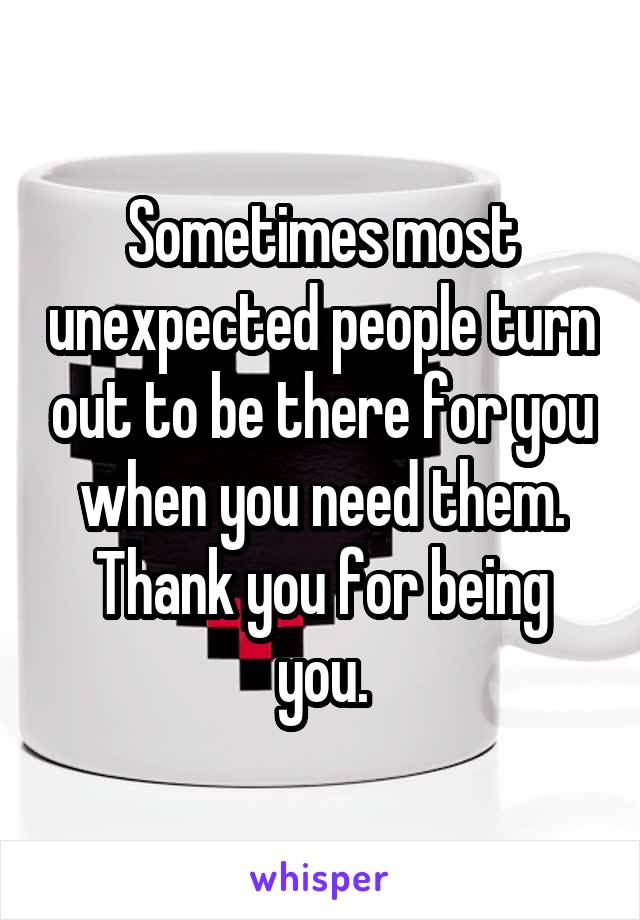 Sometimes most unexpected people turn out to be there for you when you need them. Thank you for being you.
