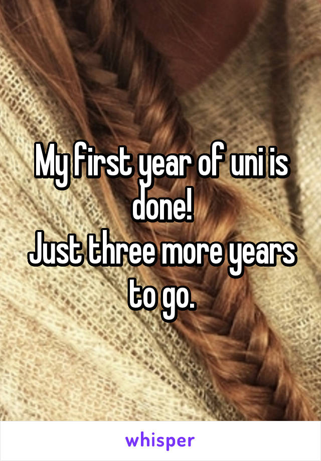 My first year of uni is done! Just three more years to go.