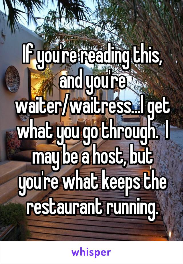 If you're reading this, and you're waiter/waitress...I get what you go through.  I may be a host, but you're what keeps the restaurant running.