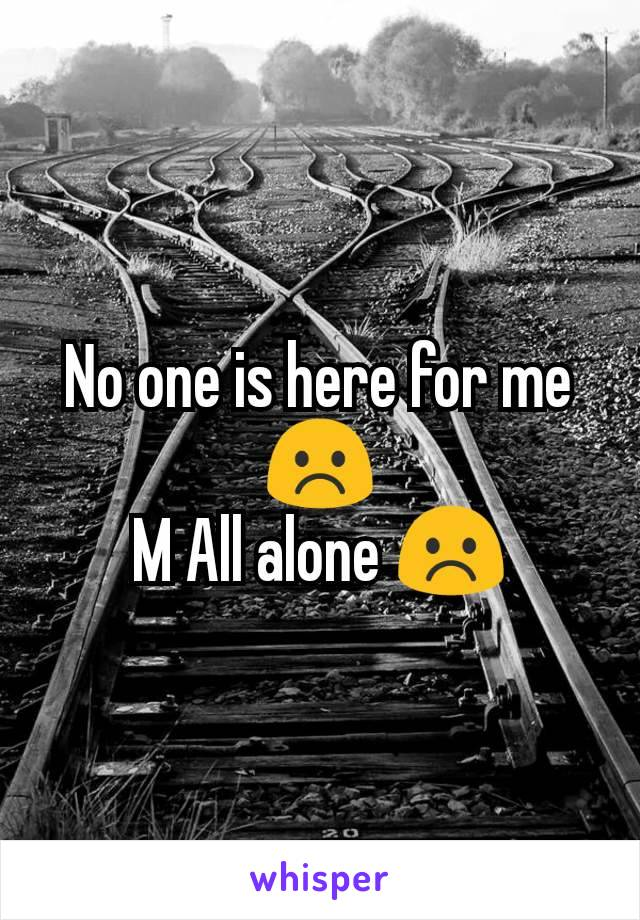 No one is here for me ☹️ M All alone ☹️