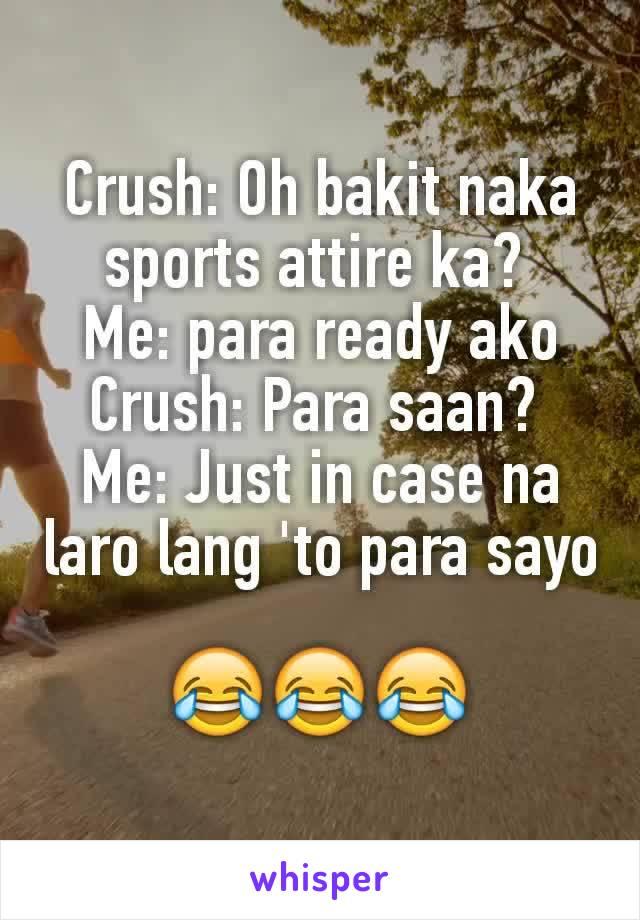 Crush: Oh bakit naka sports attire ka?  Me: para ready ako Crush: Para saan?  Me: Just in case na laro lang 'to para sayo  😂😂😂