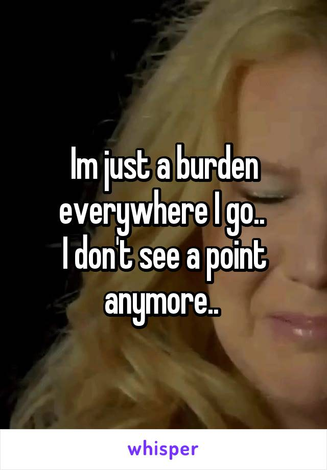 Im just a burden everywhere I go..  I don't see a point anymore..