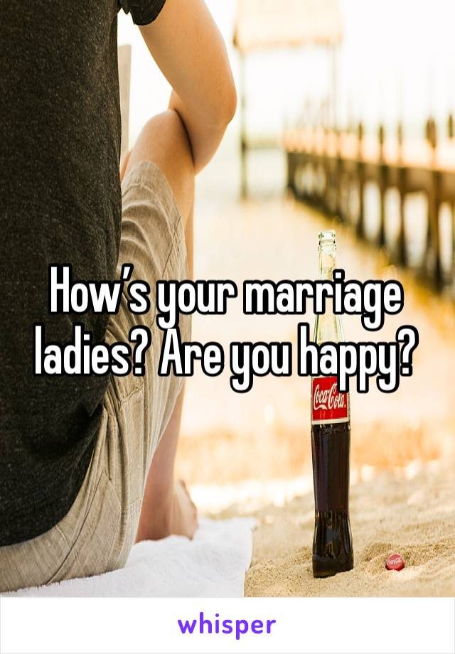 How's your marriage ladies? Are you happy?
