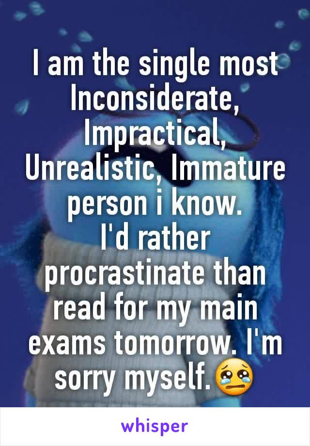 I am the single most Inconsiderate, Impractical, Unrealistic, Immature person i know. I'd rather procrastinate than read for my main exams tomorrow. I'm sorry myself.😢