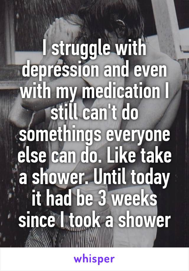 I struggle with depression and even with my medication I still can't do somethings everyone else can do. Like take a shower. Until today it had be 3 weeks since I took a shower