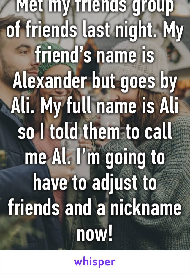 Met my friends group of friends last night. My friend's name is Alexander but goes by Ali. My full name is Ali so I told them to call me Al. I'm going to have to adjust to friends and a nickname now!