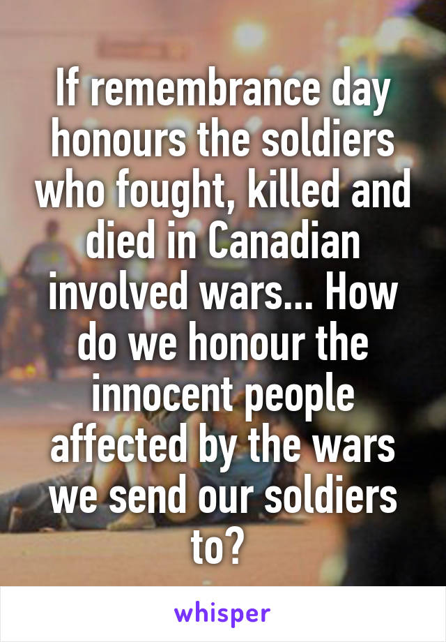 If remembrance day honours the soldiers who fought, killed and died in Canadian involved wars... How do we honour the innocent people affected by the wars we send our soldiers to?