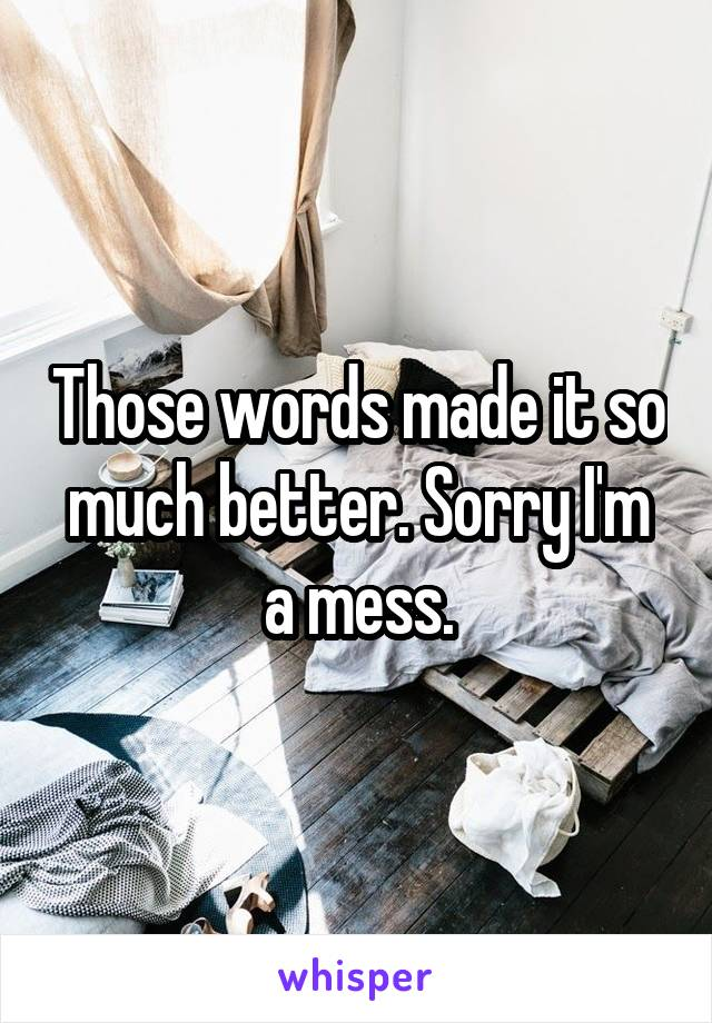 Those words made it so much better. Sorry I'm a mess.
