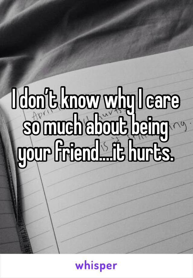 I don't know why I care so much about being your friend....it hurts.