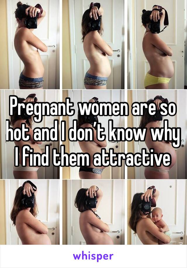Pregnant women are so hot and I don't know why I find them attractive