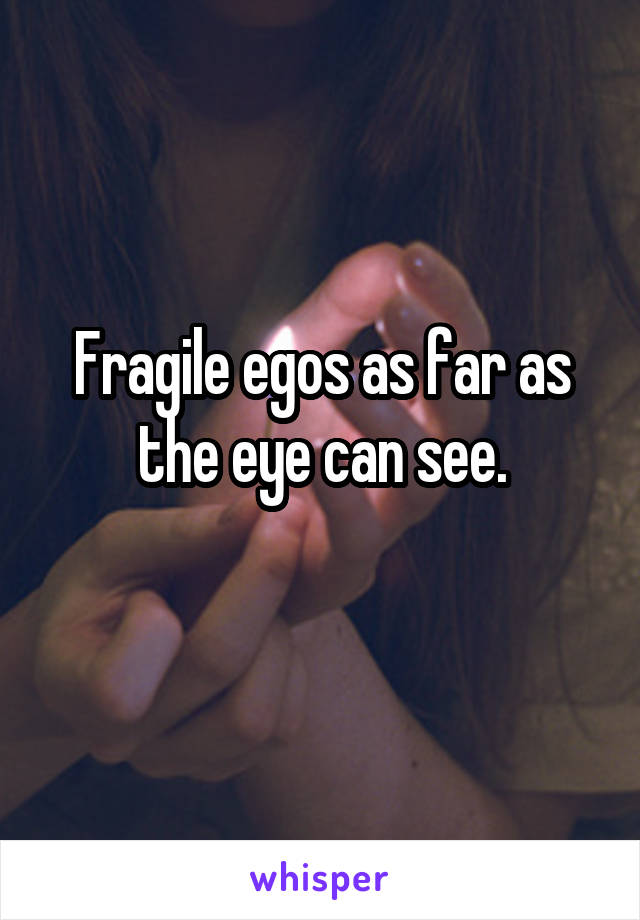 Fragile egos as far as the eye can see.