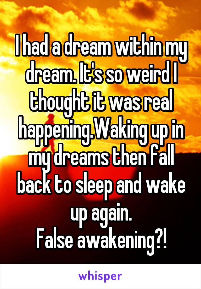 I had a dream within my dream. It's so weird I thought it was real happening.Waking up in my dreams then fall back to sleep and wake up again. False awakening?!