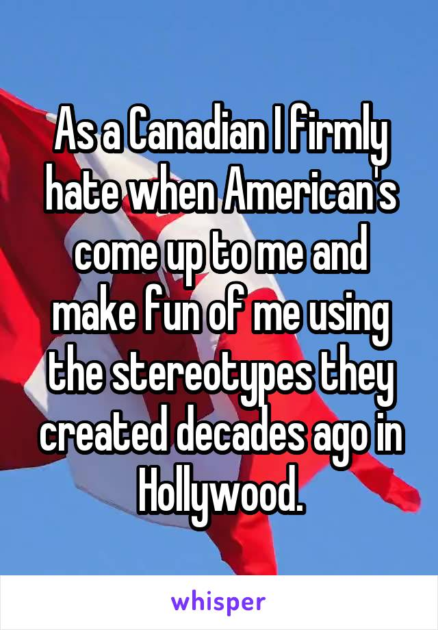 As a Canadian I firmly hate when American's come up to me and make fun of me using the stereotypes they created decades ago in Hollywood.