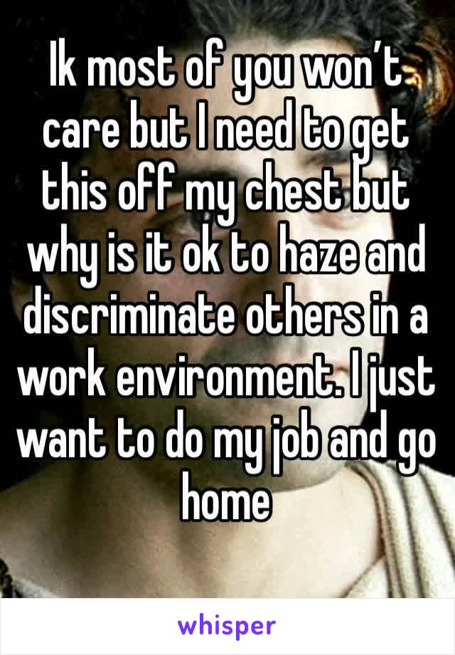 Ik most of you won't care but I need to get this off my chest but why is it ok to haze and discriminate others in a work environment. I just want to do my job and go home