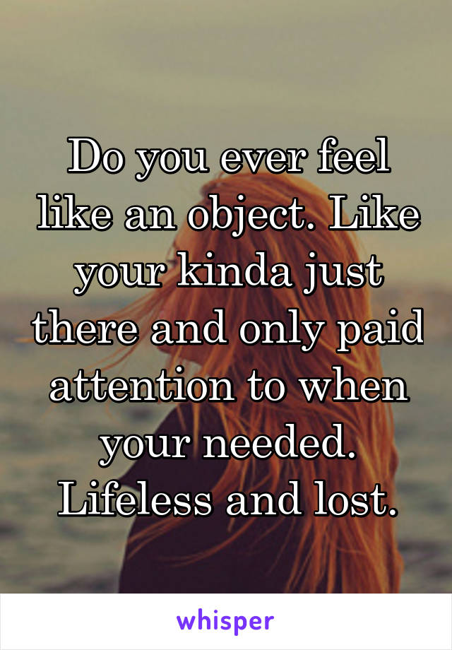Do you ever feel like an object. Like your kinda just there and only paid attention to when your needed. Lifeless and lost.