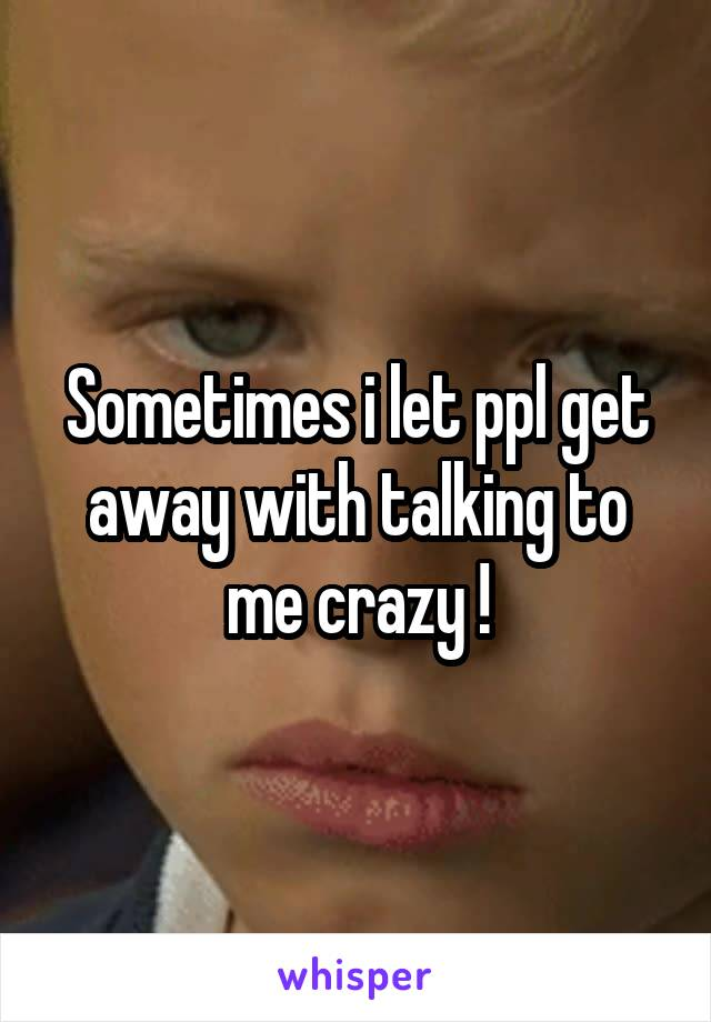 Sometimes i let ppl get away with talking to me crazy !