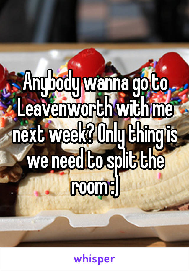 Anybody wanna go to Leavenworth with me next week? Only thing is we need to split the room :)