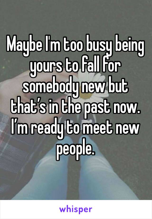 Maybe I'm too busy being yours to fall for somebody new but that's in the past now. I'm ready to meet new people.