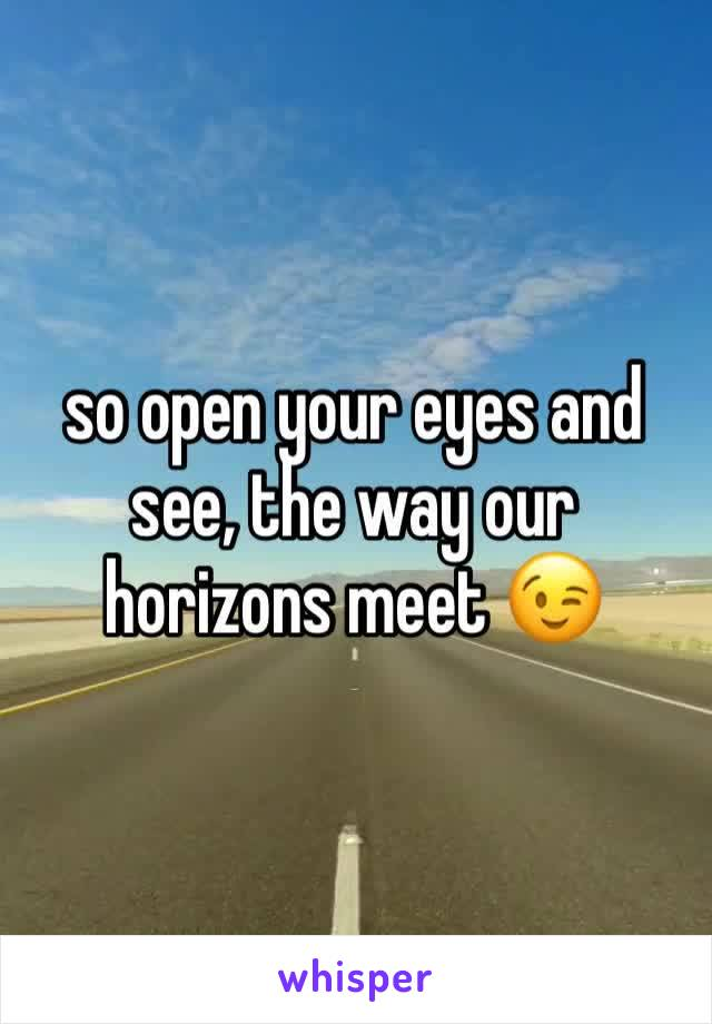 so open your eyes and see, the way our horizons meet 😉