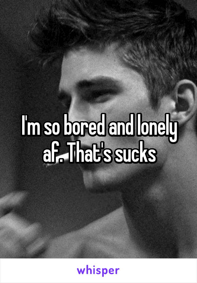 I'm so bored and lonely af. That's sucks