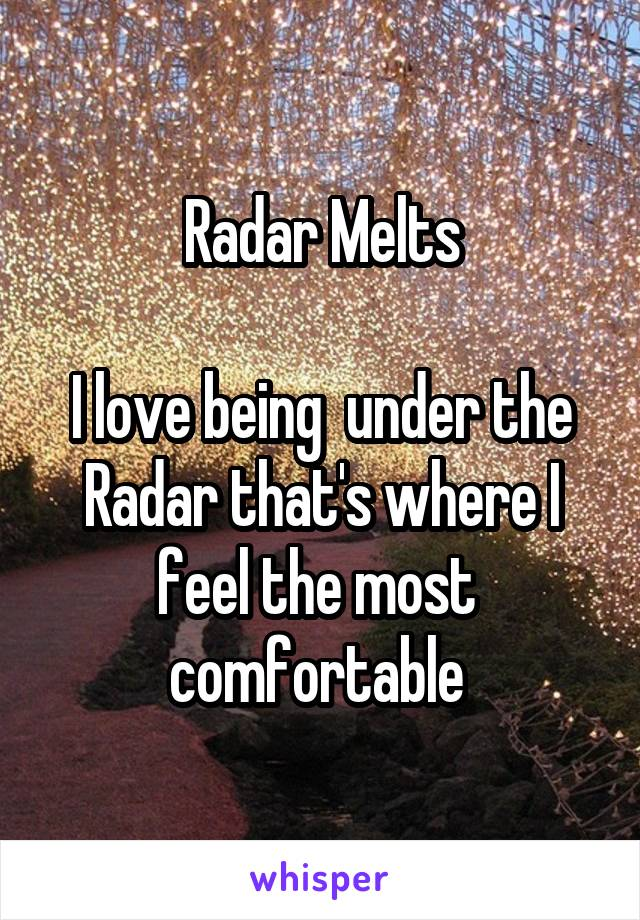 Radar Melts  I love being  under the Radar that's where I feel the most  comfortable