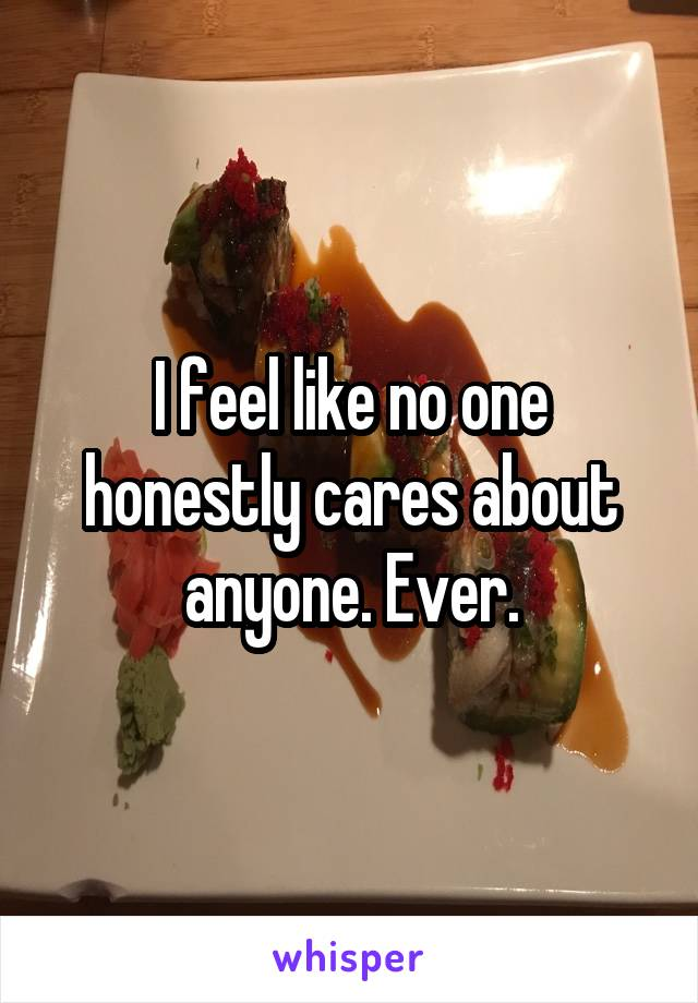 I feel like no one honestly cares about anyone. Ever.