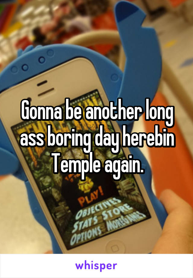 Gonna be another long ass boring day herebin Temple again.