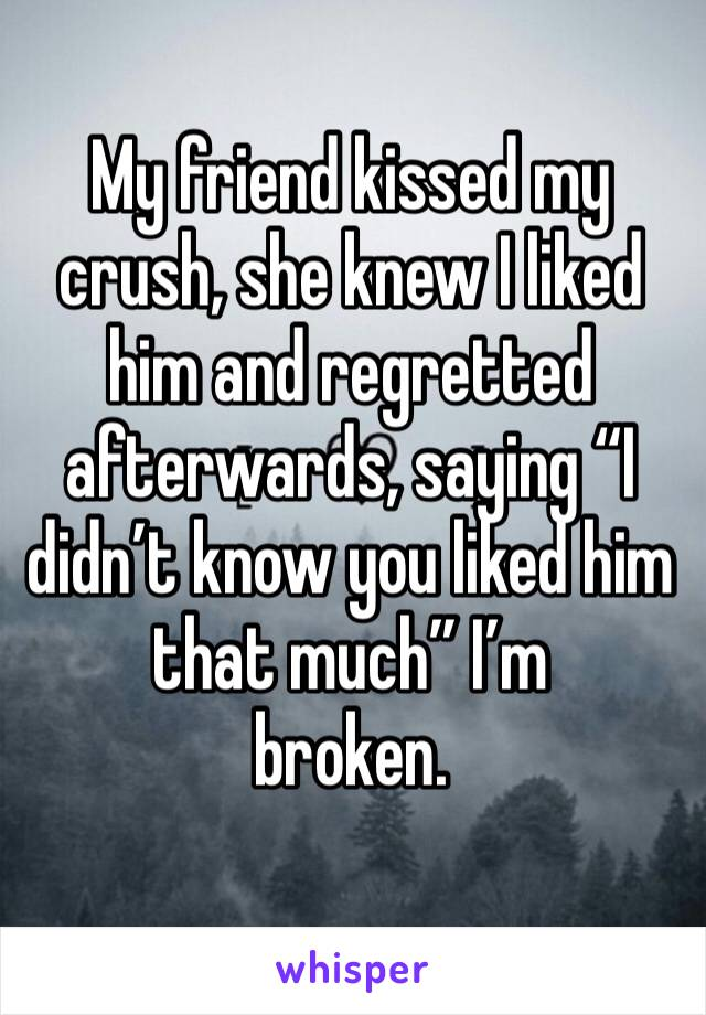 "My friend kissed my crush, she knew I liked him and regretted afterwards, saying ""I didn't know you liked him that much"" I'm  broken."