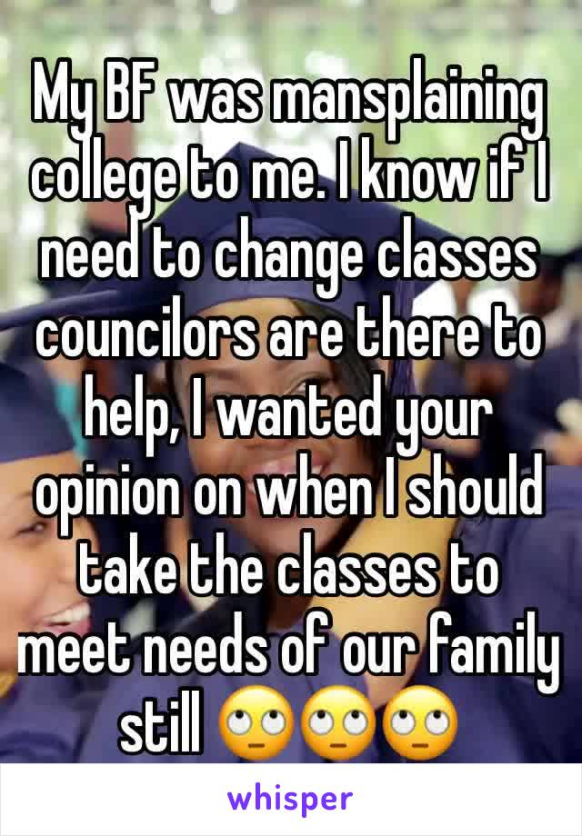 My BF was mansplaining college to me. I know if I need to change classes councilors are there to help, I wanted your opinion on when I should take the classes to meet needs of our family still 🙄🙄🙄