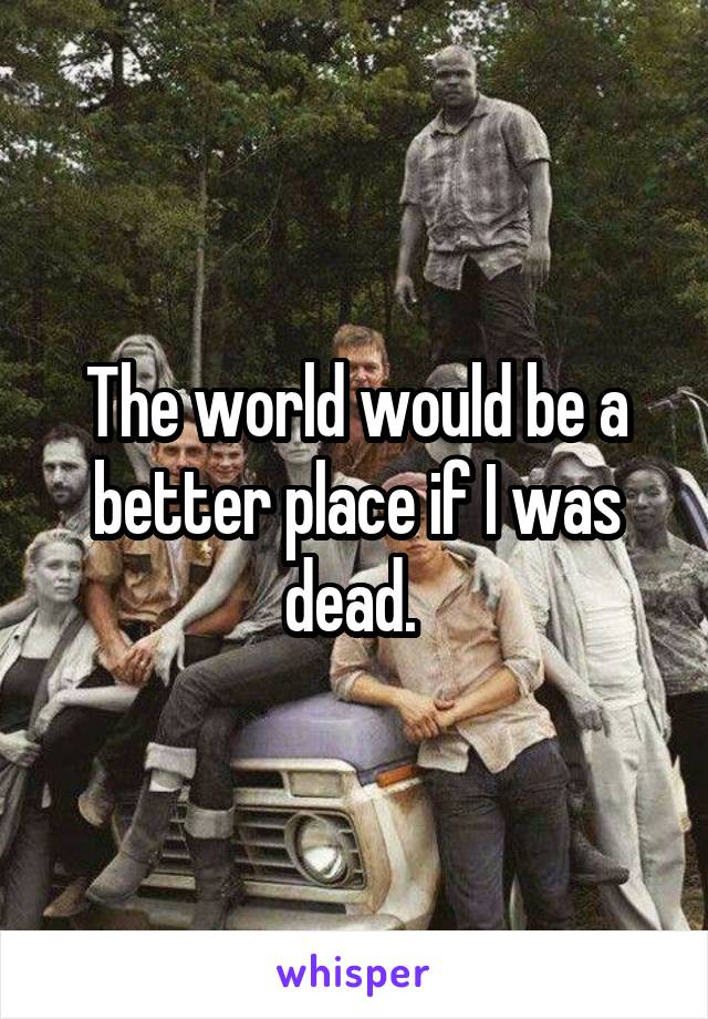 The world would be a better place if I was dead.