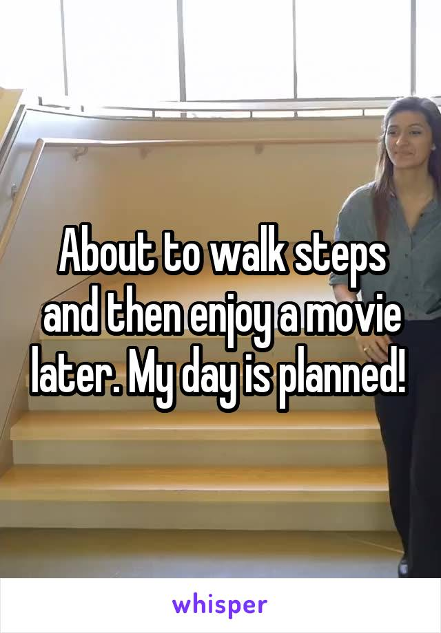 About to walk steps and then enjoy a movie later. My day is planned!