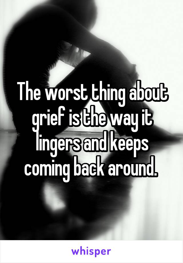 The worst thing about grief is the way it lingers and keeps coming back around.