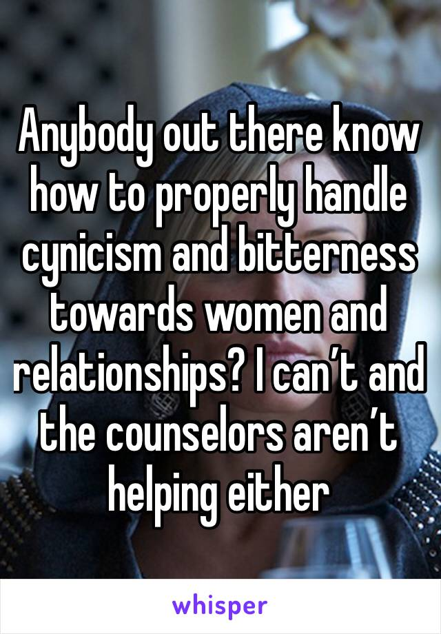 Anybody out there know how to properly handle cynicism and bitterness towards women and relationships? I can't and the counselors aren't helping either