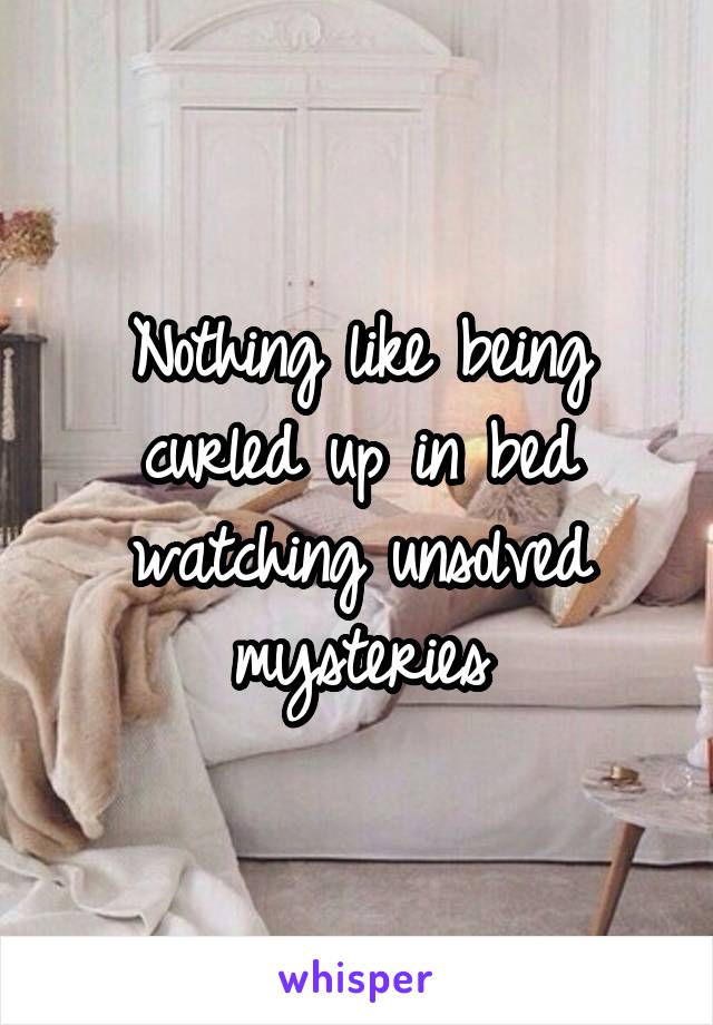 Nothing like being curled up in bed watching unsolved mysteries