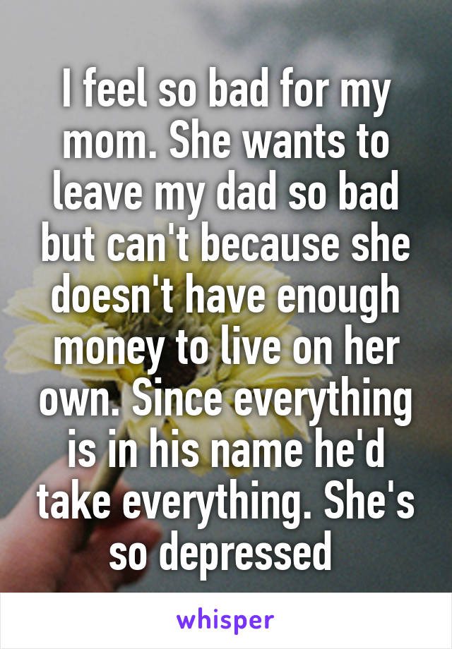 I feel so bad for my mom. She wants to leave my dad so bad but can't because she doesn't have enough money to live on her own. Since everything is in his name he'd take everything. She's so depressed