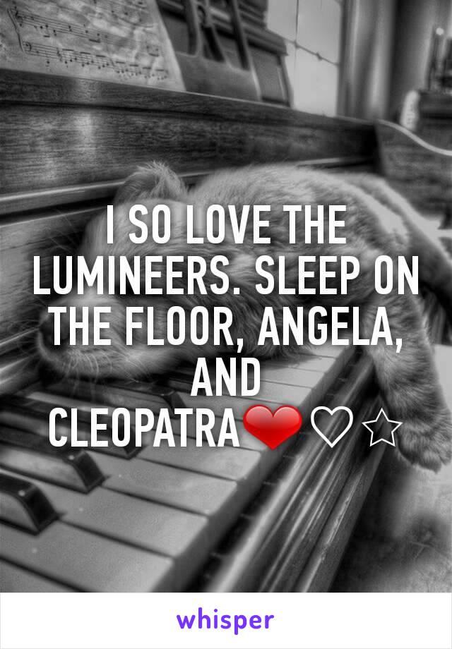 I SO LOVE THE LUMINEERS. SLEEP ON THE FLOOR, ANGELA, AND CLEOPATRA❤♡☆