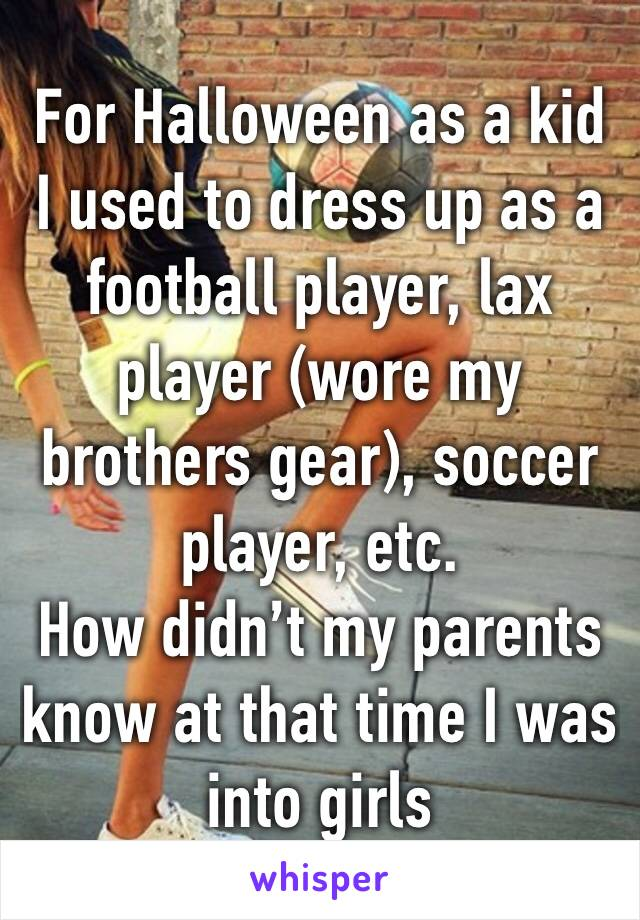 For Halloween as a kid I used to dress up as a football player, lax player (wore my brothers gear), soccer player, etc. How didn't my parents know at that time I was into girls