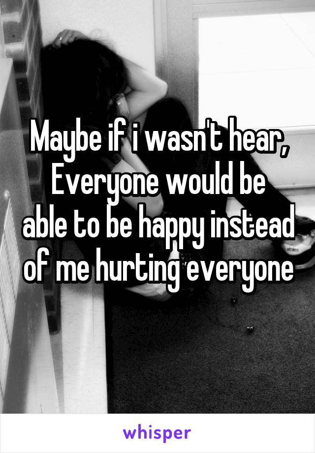Maybe if i wasn't hear, Everyone would be able to be happy instead of me hurting everyone
