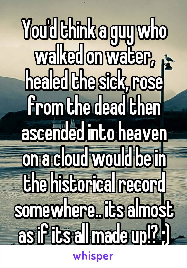 You'd think a guy who walked on water, healed the sick, rose from the dead then ascended into heaven on a cloud would be in the historical record somewhere.. its almost as if its all made up!? ;)