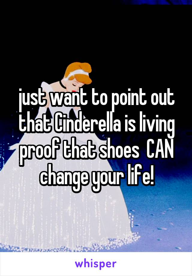 just want to point out that Cinderella is living proof that shoes  CAN change your life!