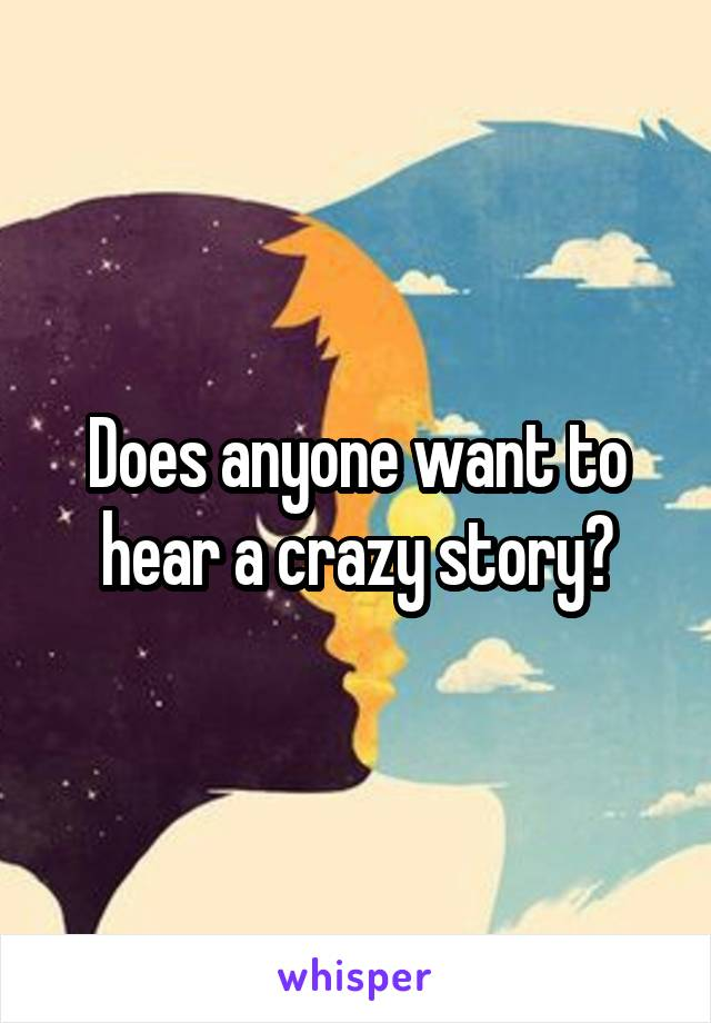 Does anyone want to hear a crazy story?