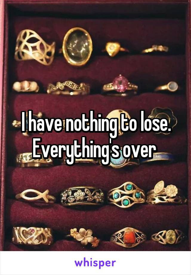 I have nothing to lose. Everything's over