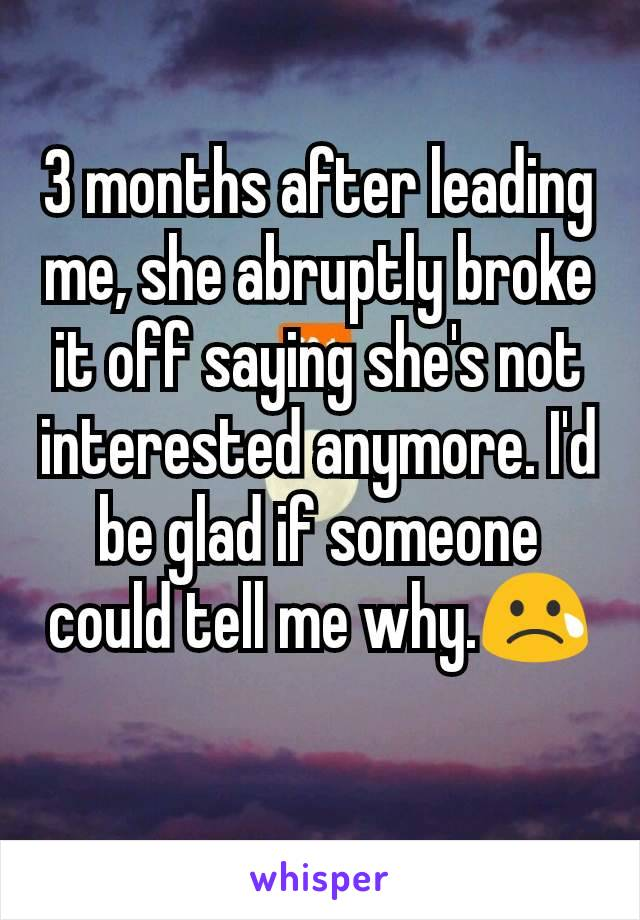 3 months after leading me, she abruptly broke it off saying she's not interested anymore. I'd be glad if someone could tell me why.😢
