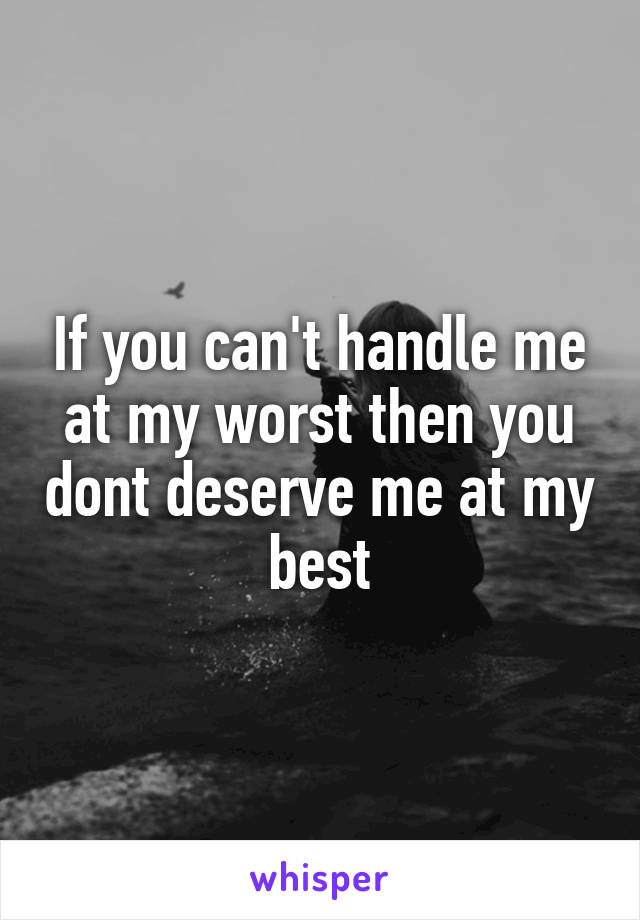 If you can't handle me at my worst then you dont deserve me at my best