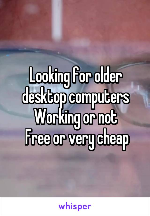 Looking for older desktop computers Working or not  Free or very cheap