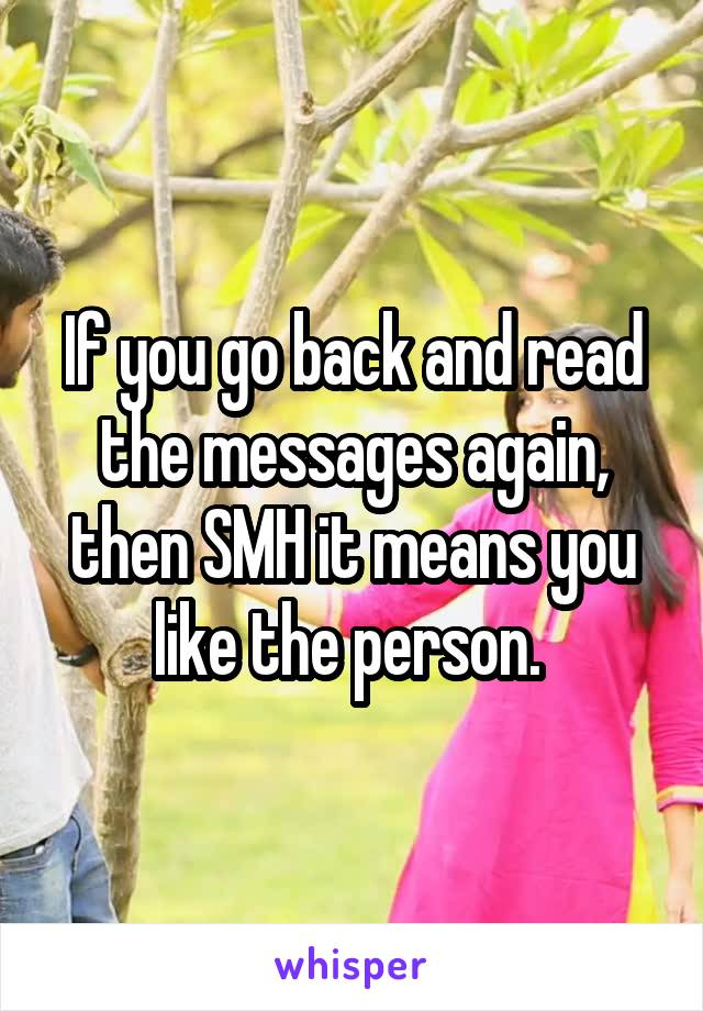 If you go back and read the messages again, then SMH it means you like the person.