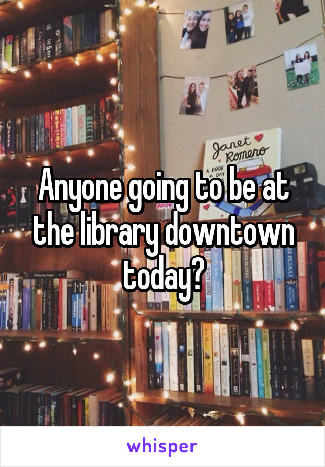 Anyone going to be at the library downtown today?