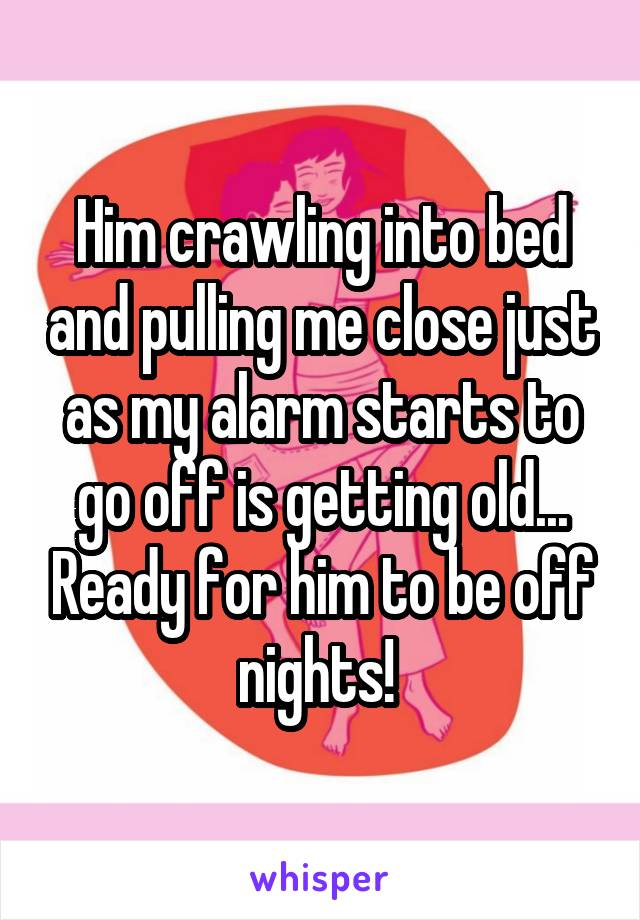 Him crawling into bed and pulling me close just as my alarm starts to go off is getting old... Ready for him to be off nights!