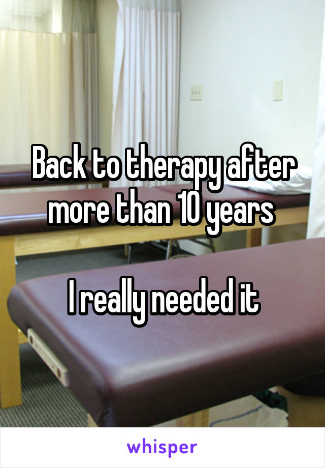 Back to therapy after more than 10 years   I really needed it