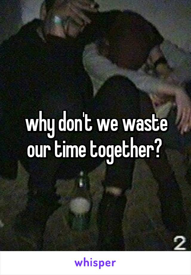 why don't we waste our time together?